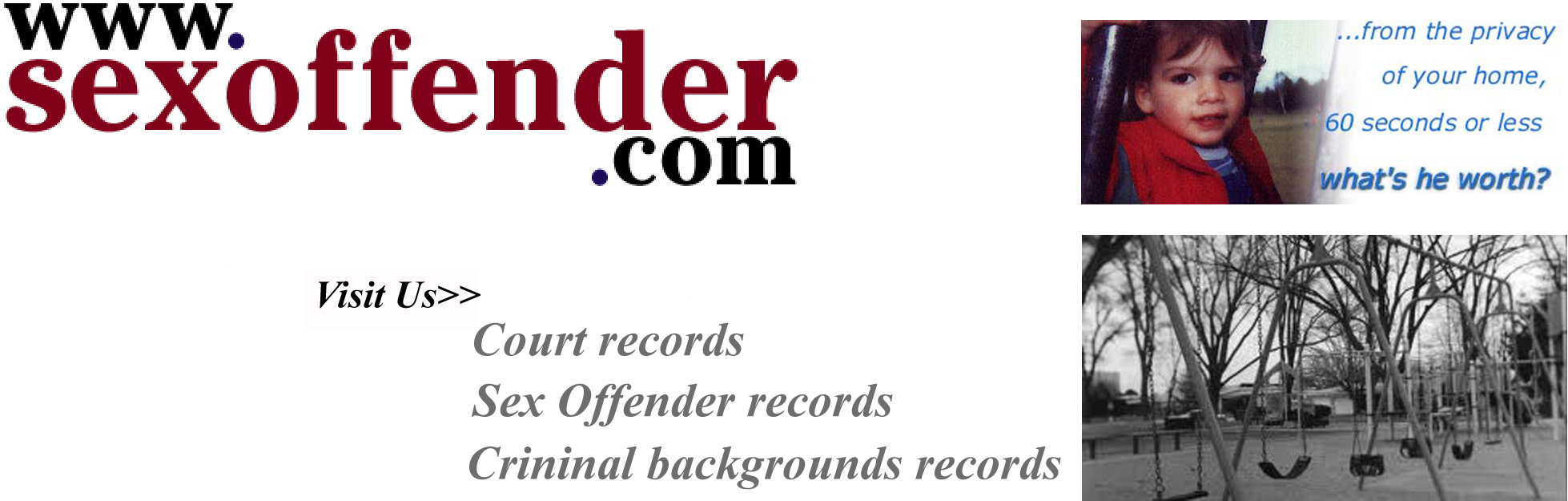 SexOffender.com criminal background records, sexual predators and child molesters identified in your neighborhood. Keep your children safe, check for predators at SexOffender.com